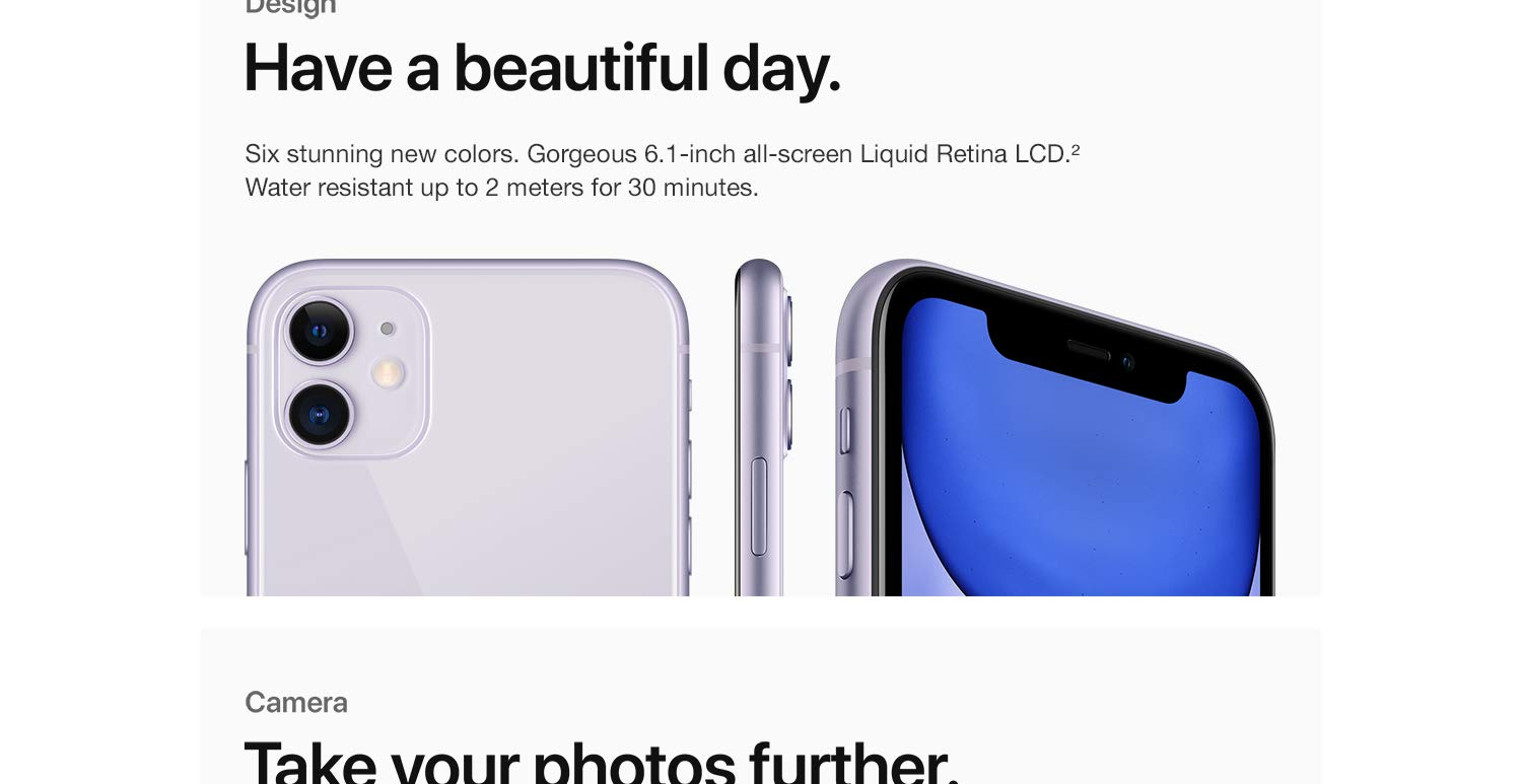 Design Have a beautiful day. Six stunning new colors. Gorgeous 6.1-inch all-screen Liquid Retina LCD. Water resistant up to 2 meters for 30 minutes.