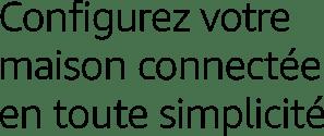 Configurez votre maison connectée en toute simplicité
