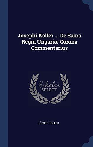 Josephi Koller ... De Sacra Corona Regni Ungariæ Commentarius