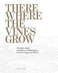There where the vines grow. 50 stories about Conegliano Valdobbiadene Prosecco Superiore DOCG
