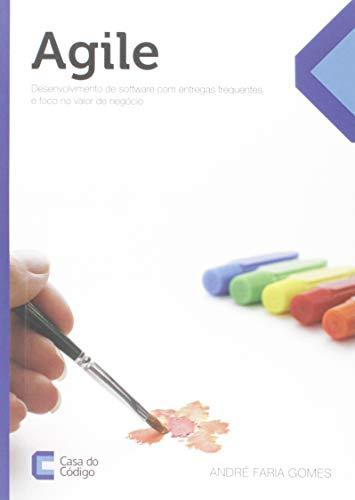 Agile. Desenvolvimento de Software com Entregas Frequentes e Foco no Valor de Negócio
