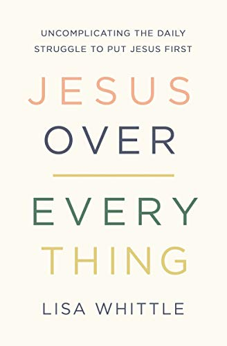 Jesus Over Everything: Uncomplicating the Daily Struggle to...