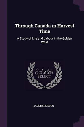 Through Canada in Harvest Time: A Study of Life and Labour in the Golden West