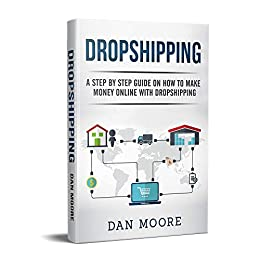 Dropshipping: A Step By Step Guide On How To Make Money Online With Dropshipping by [Dan Moore]