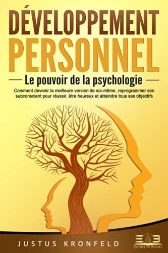 DÉVELOPPEMENT PERSONNEL - Le pouvoir de la psychologie: Comment devenir la meilleure version de soi-même, reprogrammer son subconscient pour réussir, être heureux et atteindre tous ses objectifs