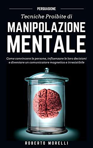 PERSUASIONE: Tecniche Proibite di Manipolazione Mentale - come convincere le persone, influenzare le...