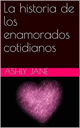 La historia de los enamorados cotidianos de Ashly Jane