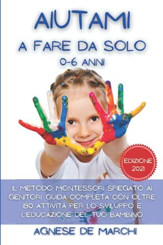 Aiutami a Fare da Solo 0-6 Anni: Il Metodo Montessori Spiegato ai Genitori. Guida Completa con Oltre 180 Attivit per lo Sviluppo e l'Educazione del Tuo Bambino. Edizione 2021