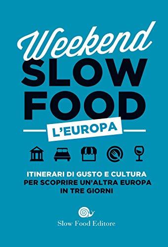 Weekend Slow Food. L'Europa. Itinerari di gusto e cultura per scoprire un'altra Europa in tre giorni