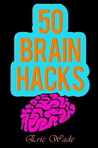 50 Brain Hacks: Psychological Tricks that Work on Everyone