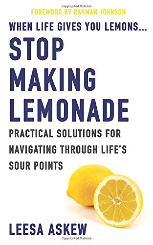 When Life Gives You Lemons...Stop Making Lemonade: Practical Solutions for Navigating Through Life's Sour Points