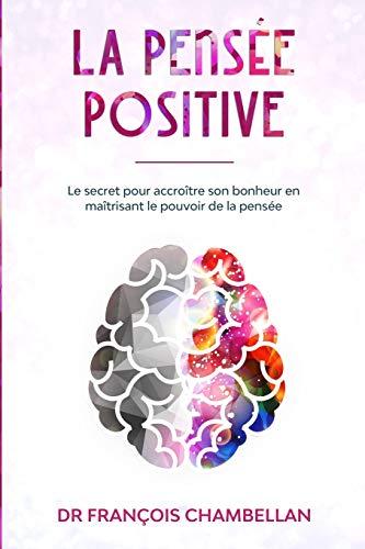 La pensée positive: Le secret pour accroître son bonheur en maîtrisant le pouvoir de la pensée