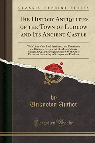 The History Antiquities of the Town of Ludlow and Its Ancient Castle: With Lives of the Lord Presidents, and Descriptive and Historical Accounts of ... Particulars Interesting to Strangers and