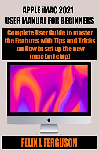 APPLE iMAC 2021 USER MANUAL FOR BEGINNERS: Complete User Guide to master the Features with Tips and Tricks on How to set up the new imac (m1 chip)