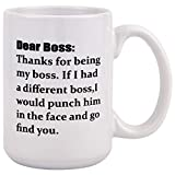 Coffee Mug Dear Boss, Thanks for Being My Boss, If I Had A Different I Would Punch Him And Find You Coffee Tea Cup 16 Ounces Funny Coffee Mug for Boss Men