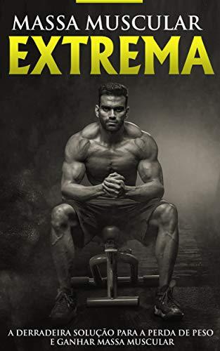 Musculação e treinamento: construção muscular extrema, o programa e treino para ganhar músculos, aumentar a força e perder gordura