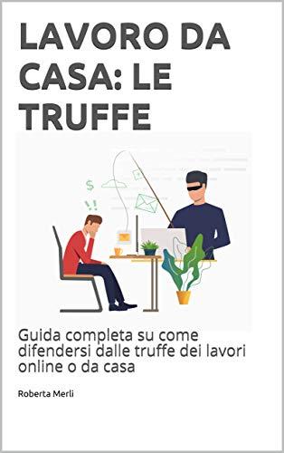 LAVORO DA CASA: LE TRUFFE : Guida completa su come difendersi dalle truffe dei lavori online o da casa