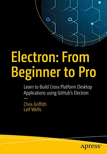 Electron: From Beginner to Pro: Learn to Build Cross Platform Desktop Applications using Github's Electron [Lingua inglese]
