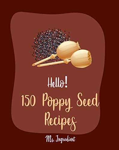 Hello! 150 Poppy Seed Recipes: Best Poppy Seed Cookbook Ever For Beginners [Cake Fillings Book, Keto Muffins Cookbook, Loaf Cake Cookbook, Pound Cake Recipes, ... Homemade Salad Dressing Recipes] [Book 1]