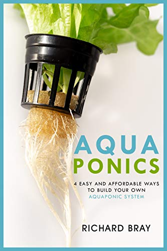 Aquaponics: 4 Easy and Affordable Ways to Build Your Own Aquaponic System and Raise Fish and Plants Together (Urban Homesteading Book 6)