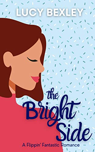 The Bright Side : A Flippin' Fantastic Romance by [Lucy Bexley]