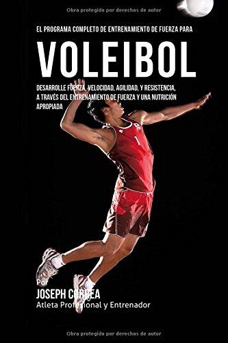 El Programa Completo de Entrenamiento de Fuerza para Voleibol: Desarrolle fuerza, velocidad, agilida