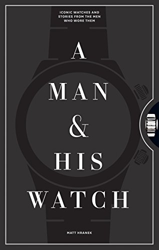 A Man & His Watch: Iconic Watches and Stories from the Men Who...