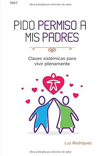 Pido permiso a mis padres: Claves Sistémicas para Vivir Plenamente: Volume 1