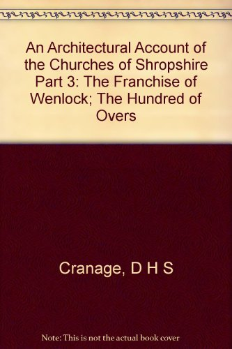 An architectural account of the churches of Shropshire. Part 3 - 9 [Franchise of Wenlock, Hundreds of Overs,Stottesden, Purslow, Clun, Condover, Ford, Chirbury, Bradford (South & North), Pimhill, Oswestry, preface & glossary] - [Part 10] Shrewsbury churches. - Appendix. - The general survey.
