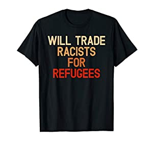 Retro Vintage Will Trade Racists For Refugees T-Shirt. Anti-Trump Shirt for men, women, Anti-Trump activist, haters who don't want Donald Trump to be president in 2020. Resist and protest the current President and his racist administration Protest ag...
