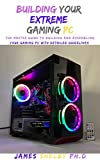 BUILDING YOUR EXTREME GAMING PC: The Master Guide To Building And Assembling Your Gaming PC With Detailed Guidelines (English Edition)