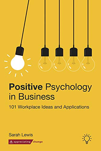 Positive Psychology in Business: 101 Workplace Ideas and...