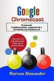 Google Chromecast: Il manuale: Configurazione, connettività e streaming con Chromecast (Smart Home...