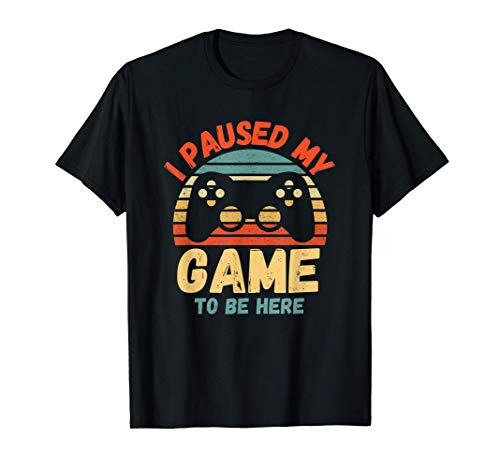 Funny Gamer Gift - I Paused My Game To Be Here T-Shirt