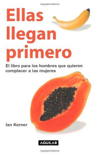 Ellas llegan primero. El libro para los hombres que quieren complacer a las mujeres (Spanish Edition