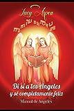 MANUAL DE ÁNGELES: DI ¡SÍ! A LOS ANGELES Y SÉ COMPLETAMENTE FELIZ. (1) (Spanish Edition)