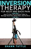 Inversion Therapy for Neck and Back Pain: How to Use the Inversion Table Therapy to Manage Neck Pain, Back...