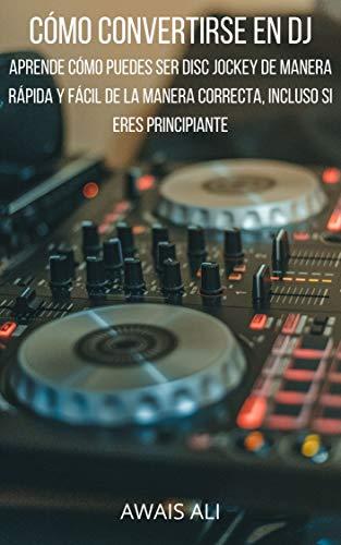 Cmo convertirse en un DJ: aprende cmo puedes ser disc jockey de manera rpida y fcil de la manera correcta, incluso si eres principiante (Spanish Edition)