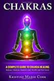 Chakras: A Complete Guide to Chakra Healing:Balance Chakras, Improve your Health and Feel Great (Chakras Alignment - Chakra Healing - Chakra Balancing)