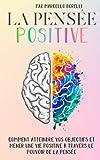 LA PENSÉE POSITIVE: Comment atteindre vos objectifs et mener une vie positive à travers...