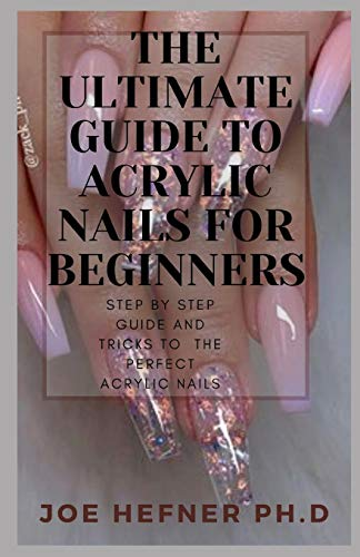 THE ULTIMATE GUIDE TO ACRYLIC NAILS FOR BEGINNERS: Step By Step Guide And Tricks To The Perfect Acrylic Nails For Beginners