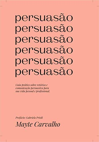 Persuasion: A practical guide for rhetoric and persuasive communication for their personal and professional life
