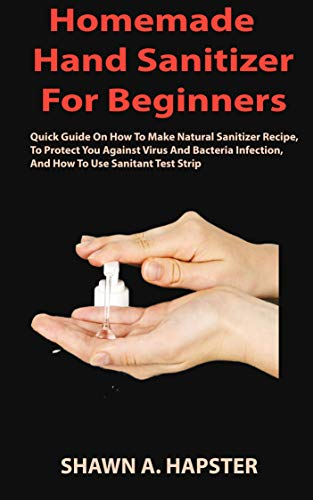 Homemade Hand Sanitizer For Beginners:  Quick Guide On How To Make Natural Sanitizer Recipe, To Protect You Against Virus And Bacteria Infection, And How To Use Sanitant Test Strip