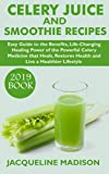 CELERY JUICE AND SMOOTHIE RECIPES (2020 BOOK): Easy Guide To The Benefits, Life-Changing Healing Power Of The Powerful Celery Medicine That Heals, Restores Health And Live A Healthier Lifestyle