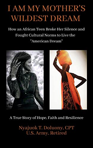 """I Am My Mother's Wildest Dream: How an African Teen Broke Her Silence and Fought Cultural Norms to Live the """"American Dream."""" A True Story of Hope, Faith, and Resilence (English Edition) de [Nyajuok Tongyik Doluony]"""