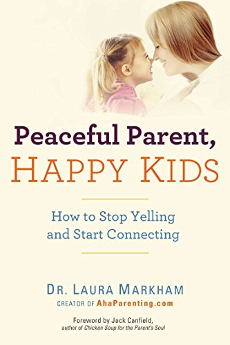 Peaceful Parent, Happy Kids: How to Stop Yelling and Start...