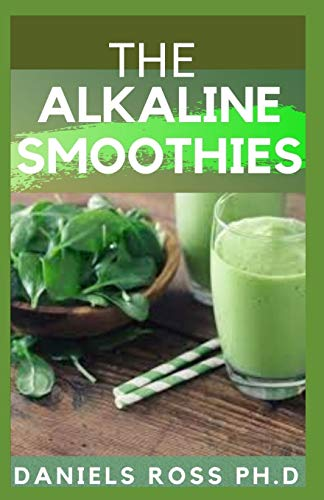 THE ALKALINE SMOOTHIES: Alkaline Smoothie Juice Recipes to Detox, Lose Weight, and Feel Energized (Delicious Fruit, Veggie and Superfood Smoothie)