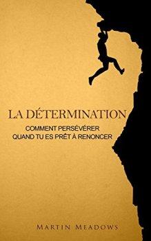 La détermination: Comment persévérer quand tu es prêt à renoncer