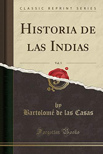 Historia de las Indias, Vol. 5 (Classic Reprint)