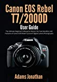Canon EOS Rebel T7/2000D User Guide: The Ultimate Beginner's Manual to Master the Functionalities...
